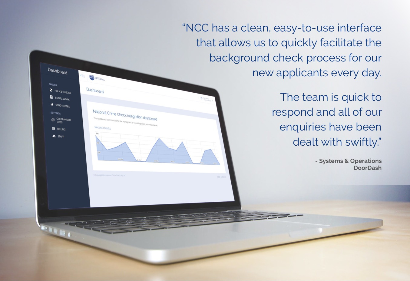 """NCC has a clean, easy-to-use interface ?that allows us to quickly facilitate the background check process for our?new applicants every day.  The team is quick to ?respond and all of our ?enquiries have been ?dealt with swiftly."" - - Systems & Operations?, DoorDash"